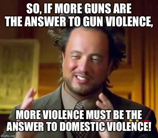 Captain Not So Obvious |  SO, IF MORE GUNS ARE THE ANSWER TO GUN VIOLENCE, MORE VIOLENCE MUST BE THE ANSWER TO DOMESTIC VIOLENCE! | image tagged in memes,ancient aliens,captain obvious,gun control,guns | made w/ Imgflip meme maker