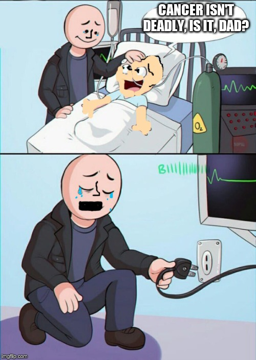 Pull the plug 1 | CANCER ISN'T DEADLY, IS IT, DAD? | image tagged in pull the plug 1 | made w/ Imgflip meme maker