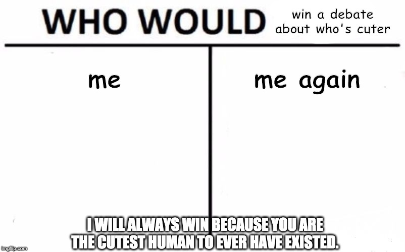 Who Would Win? Meme | me me again win a debate about who's cuter I WILL ALWAYS WIN BECAUSE YOU ARE THE CUTEST HUMAN TO EVER HAVE EXISTED. | image tagged in memes,who would win | made w/ Imgflip meme maker