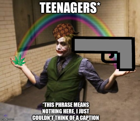 TEENAGERS* *THIS PHRASE MEANS NOTHING HERE, I JUST COULDN'T THINK OF A CAPTION | image tagged in joker | made w/ Imgflip meme maker