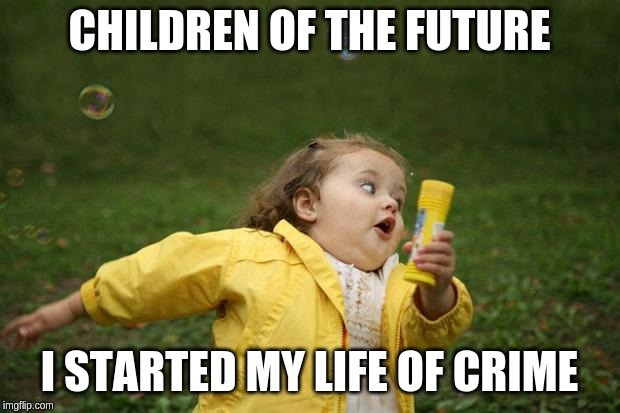 girl running | CHILDREN OF THE FUTURE I STARTED MY LIFE OF CRIME | image tagged in girl running | made w/ Imgflip meme maker