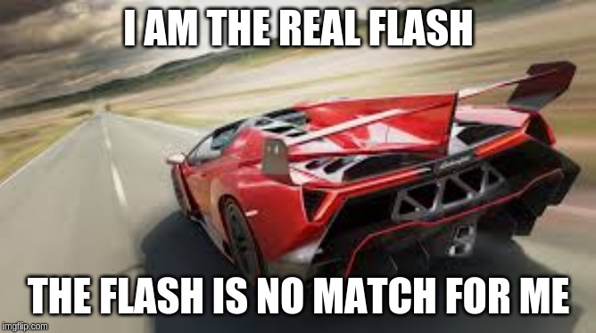 I AM THE REAL FLASH THE FLASH IS NO MATCH FOR ME | image tagged in cars | made w/ Imgflip meme maker