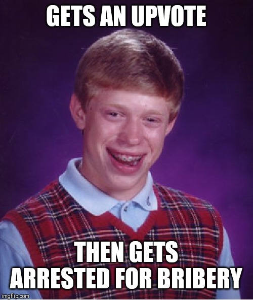 Bad Luck Brian Meme | GETS AN UPVOTE THEN GETS ARRESTED FOR BRIBERY | image tagged in memes,bad luck brian | made w/ Imgflip meme maker