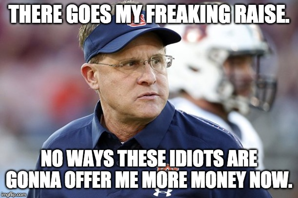 THERE GOES MY FREAKING RAISE. NO WAYS THESE IDIOTS ARE GONNA OFFER ME MORE MONEY NOW. | image tagged in auburn,tigers | made w/ Imgflip meme maker