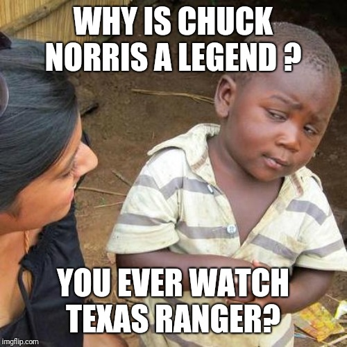 Why? And other dimwit questions | WHY IS CHUCK NORRIS A LEGEND ? YOU EVER WATCH TEXAS RANGER? | image tagged in memes,third world skeptical kid,chuck norris,chuck norris says,excuse me wtf,funny meme | made w/ Imgflip meme maker