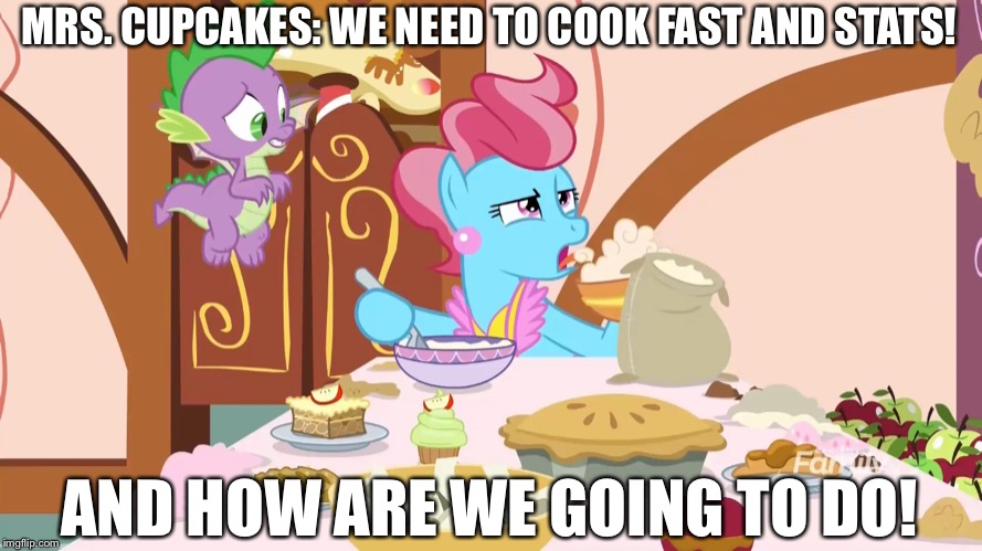 Mrs. Cupcake cooks very fast and hurry | MRS. CUPCAKES: WE NEED TO COOK FAST AND STATS! AND HOW ARE WE GOING TO DO! | image tagged in mlp fim,spike,cupcakes,foods | made w/ Imgflip meme maker