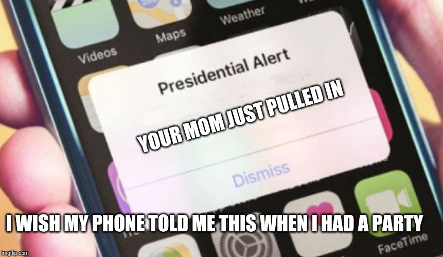 Presidential Alert Meme | YOUR MOM JUST PULLED IN I WISH MY PHONE TOLD ME THIS WHEN I HAD A PARTY | image tagged in memes,presidential alert | made w/ Imgflip meme maker