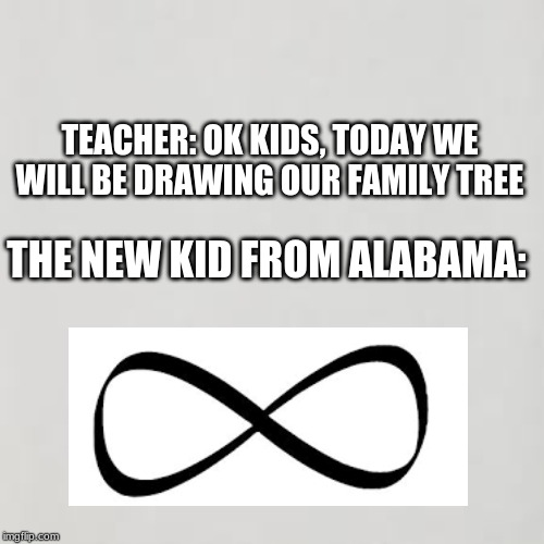 TEACHER: OK KIDS, TODAY WE WILL BE DRAWING OUR FAMILY TREE THE NEW KID FROM ALABAMA: | image tagged in family,tree,alabama 100 | made w/ Imgflip meme maker