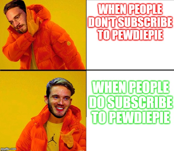 Drake Pewdiepie |  WHEN PEOPLE DON'T SUBSCRIBE TO PEWDIEPIE; WHEN PEOPLE DO SUBSCRIBE TO PEWDIEPIE | image tagged in drake pewdiepie | made w/ Imgflip meme maker