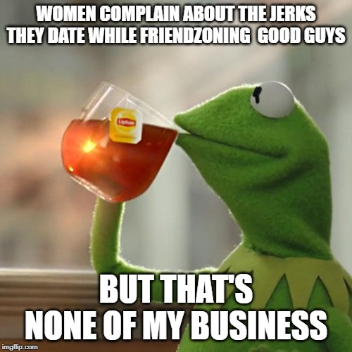 But Thats None Of My Business Meme | WOMEN COMPLAIN ABOUT THE JERKS THEY DATE WHILE FRIENDZONING  GOOD GUYS BUT THAT'S NONE OF MY BUSINESS | image tagged in memes,but thats none of my business,kermit the frog | made w/ Imgflip meme maker