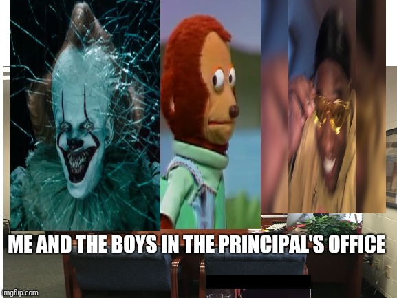 ME AND THE BOYS IN THE PRINCIPAL'S OFFICE | image tagged in pennywise,cat,me and the boys | made w/ Imgflip meme maker
