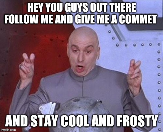 Dr Evil Laser Meme | HEY YOU GUYS OUT THERE FOLLOW ME AND GIVE ME A COMMET AND STAY COOL AND FROSTY | image tagged in memes,dr evil laser | made w/ Imgflip meme maker