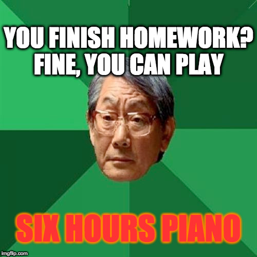 asian parents | YOU FINISH HOMEWORK? FINE, YOU CAN PLAY SIX HOURS PIANO | image tagged in asian,memes,asian parents,angry asian,piano,six hours | made w/ Imgflip meme maker