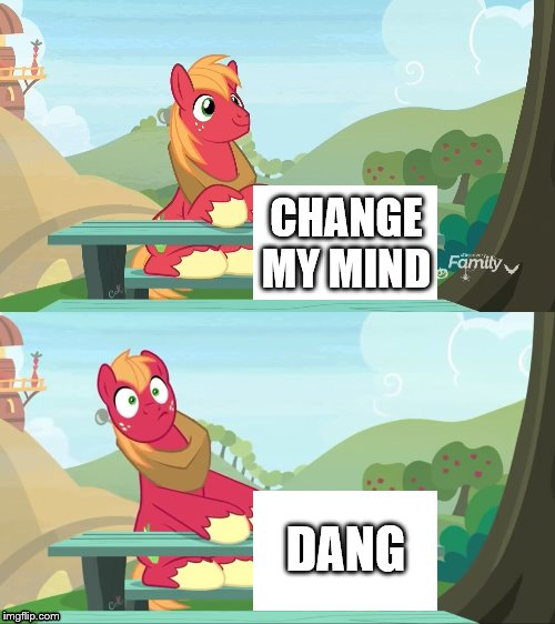 Dang my mind | CHANGE MY MIND DANG | image tagged in change my mind,my little pony | made w/ Imgflip meme maker