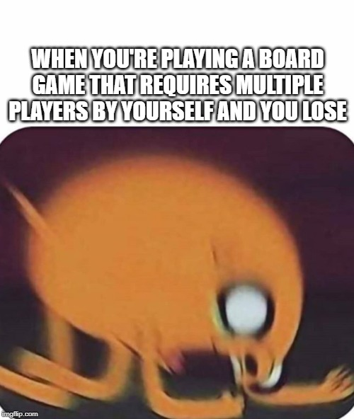 Jake the dog |  WHEN YOU'RE PLAYING A BOARD GAME THAT REQUIRES MULTIPLE PLAYERS BY YOURSELF AND YOU LOSE | image tagged in jake the dog | made w/ Imgflip meme maker