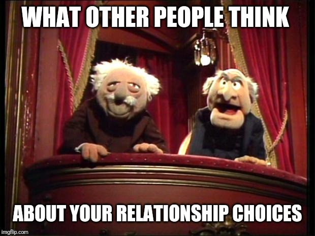 Muppets |  WHAT OTHER PEOPLE THINK; ABOUT YOUR RELATIONSHIP CHOICES | image tagged in muppets | made w/ Imgflip meme maker