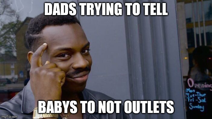 Roll Safe Think About It Meme | DADS TRYING TO TELL BABYS TO NOT OUTLETS | image tagged in memes,roll safe think about it | made w/ Imgflip meme maker