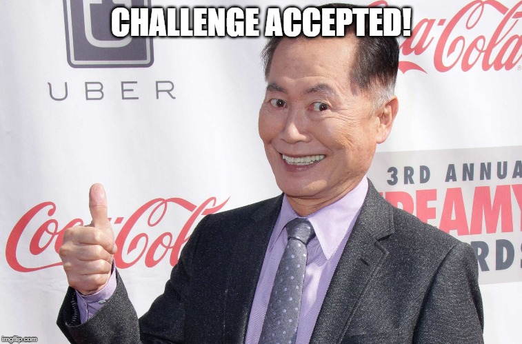 George Takei thumbs up | CHALLENGE ACCEPTED! | image tagged in george takei thumbs up | made w/ Imgflip meme maker