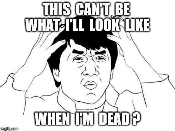 Jackie Chan WTF Meme | THIS  CAN'T  BE  WHAT  I'LL  LOOK  LIKE WHEN  I'M  DEAD ? | image tagged in memes,jackie chan wtf | made w/ Imgflip meme maker