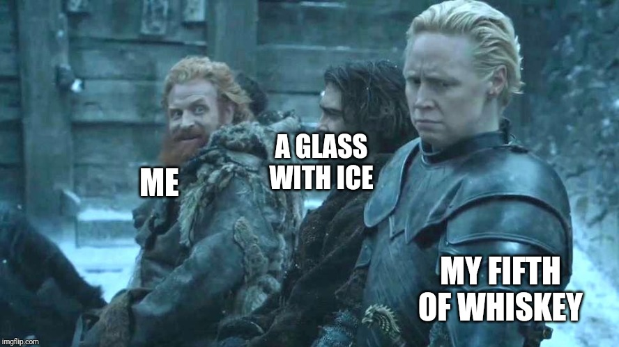 game of thrones brienne tormund | ME MY FIFTH OF WHISKEY A GLASS WITH ICE | image tagged in game of thrones brienne tormund | made w/ Imgflip meme maker