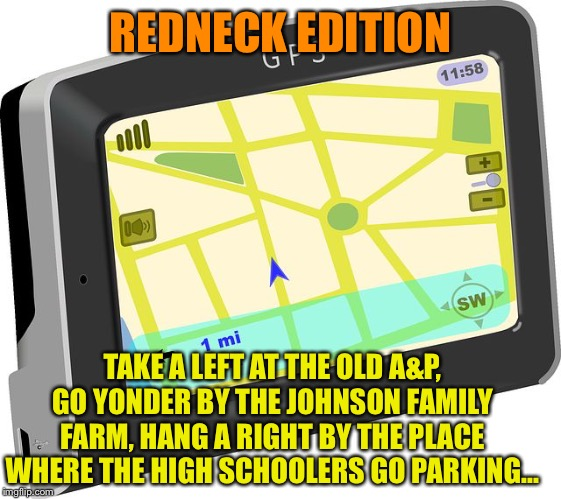 GPS | REDNECK EDITION TAKE A LEFT AT THE OLD A&P, GO YONDER BY THE JOHNSON FAMILY FARM, HANG A RIGHT BY THE PLACE WHERE THE HIGH SCHOOLERS GO PARK | image tagged in gps | made w/ Imgflip meme maker