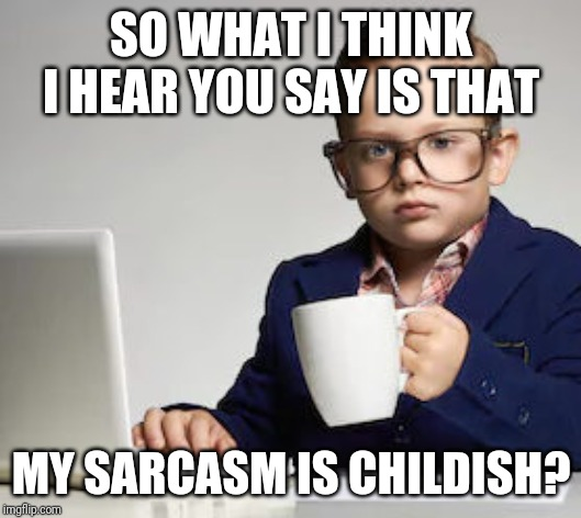 Childish sarcasm | SO WHAT I THINK I HEAR YOU SAY IS THAT MY SARCASM IS CHILDISH? | image tagged in sarcasm | made w/ Imgflip meme maker