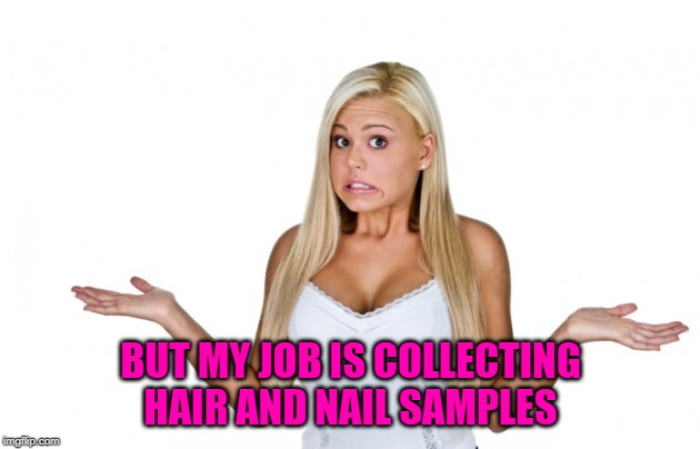 BUT MY JOB IS COLLECTING HAIR AND NAIL SAMPLES | made w/ Imgflip meme maker