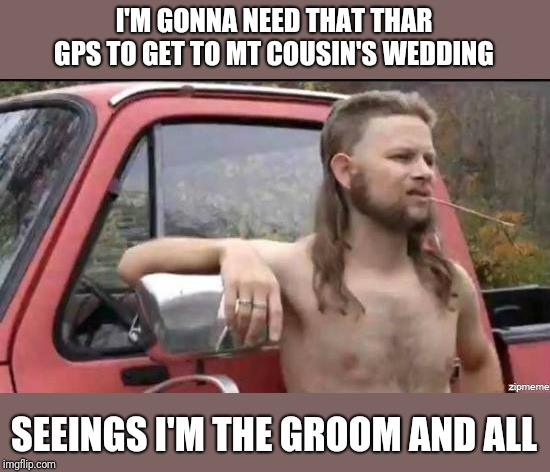 almost politically correct redneck | I'M GONNA NEED THAT THAR GPS TO GET TO MT COUSIN'S WEDDING SEEINGS I'M THE GROOM AND ALL | image tagged in almost politically correct redneck | made w/ Imgflip meme maker