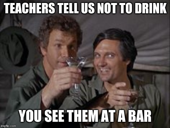 Mash | TEACHERS TELL US NOT TO DRINK YOU SEE THEM AT A BAR | image tagged in mash | made w/ Imgflip meme maker
