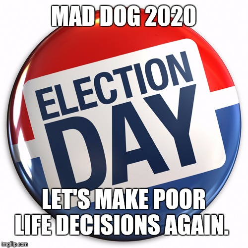 MAD DOG 2020 LET'S MAKE POOR LIFE DECISIONS AGAIN. | image tagged in election day pin | made w/ Imgflip meme maker