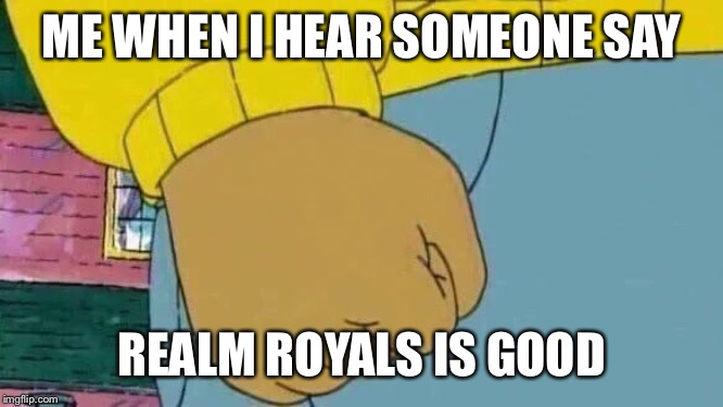 Arthur Fist Meme | ME WHEN I HEAR SOMEONE SAY REALM ROYALS IS GOOD | image tagged in memes,arthur fist | made w/ Imgflip meme maker
