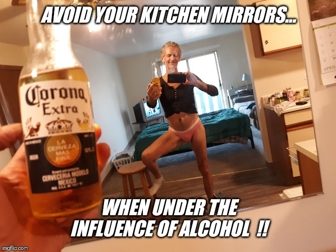 AVOID YOUR KITCHEN MIRRORS... WHEN UNDER THE INFLUENCE OF ALCOHOL  !! | made w/ Imgflip meme maker