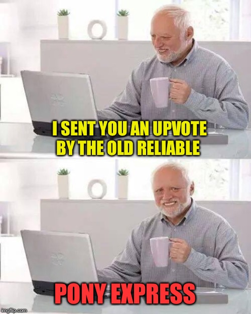 Hide the Pain Harold Meme | I SENT YOU AN UPVOTE BY THE OLD RELIABLE PONY EXPRESS | image tagged in memes,hide the pain harold | made w/ Imgflip meme maker
