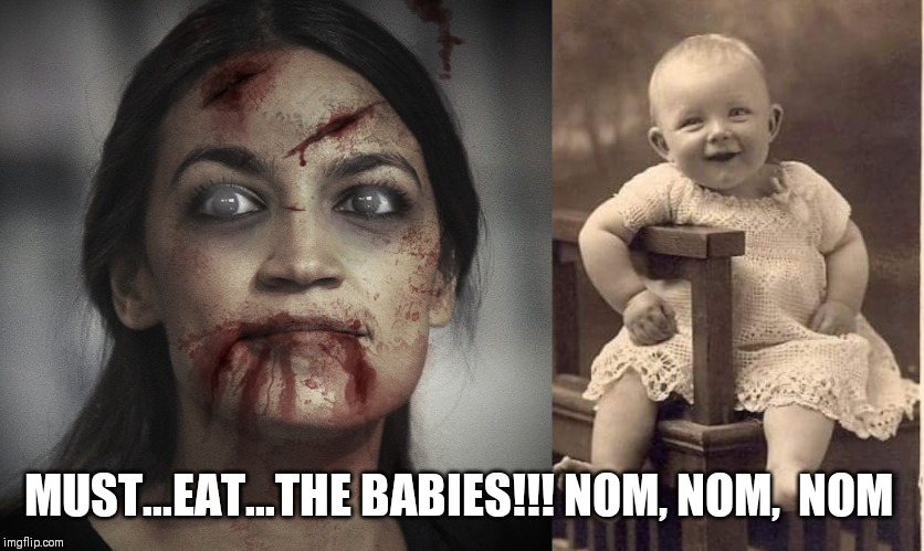 AOC, baby eating zombie! |  MUST...EAT...THE BABIES!!! NOM, NOM,  NOM | image tagged in alexandria ocasio-cortez,zombies,eat the babies,climate change,liberal hypocrisy,happy halloween | made w/ Imgflip meme maker