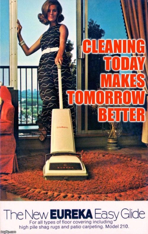 Eureka Vacuum Inspiration | CLEANING TODAY MAKES TOMORROW BETTER | image tagged in vintage ads,vacuum cleaner,1970s,housework,inspiring,housewife memes | made w/ Imgflip meme maker