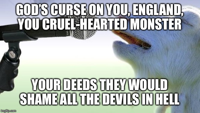 goat singing | GOD'S CURSE ON YOU, ENGLAND, YOU CRUEL-HEARTED MONSTER YOUR DEEDS THEY WOULD SHAME ALL THE DEVILS IN HELL | image tagged in goat singing | made w/ Imgflip meme maker