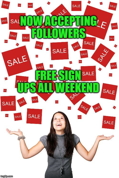 sales |  NOW ACCEPTING FOLLOWERS; FREE SIGN UPS ALL WEEKEND | image tagged in sales,followers,free | made w/ Imgflip meme maker