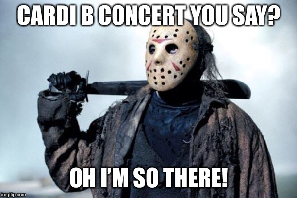 Jason | CARDI B CONCERT YOU SAY? OH I'M SO THERE! | image tagged in jason | made w/ Imgflip meme maker
