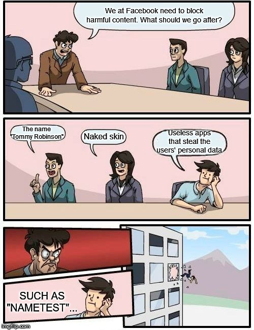 "Fakebook | We at Facebook need to block harmful content. What should we go after? The name ""Tommy Robinson"" Naked skin Useless apps that steal the user 