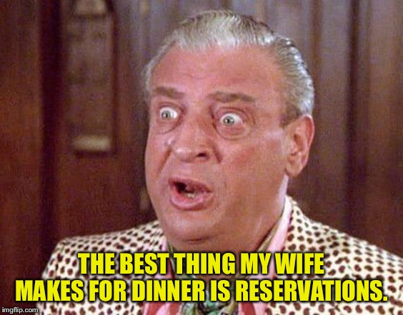 Rodney Dangerfield Shocked | THE BEST THING MY WIFE MAKES FOR DINNER IS RESERVATIONS. | image tagged in rodney dangerfield shocked | made w/ Imgflip meme maker