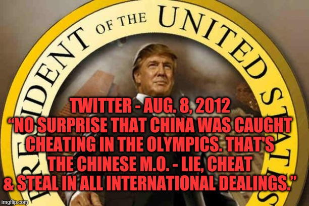 "Yet I need their help to investigate a political rival | TWITTER - AUG. 8, 2012""NO SURPRISE THAT CHINA WAS CAUGHT CHEATING IN THE OLYMPICS. THAT'S THE CHINESE M.O. - LIE, CHEAT & STEAL IN ALL INTE 