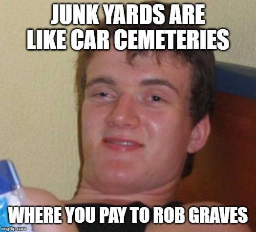 10 Guy Meme | JUNK YARDS ARE LIKE CAR CEMETERIES WHERE YOU PAY TO ROB GRAVES | image tagged in memes,10 guy | made w/ Imgflip meme maker
