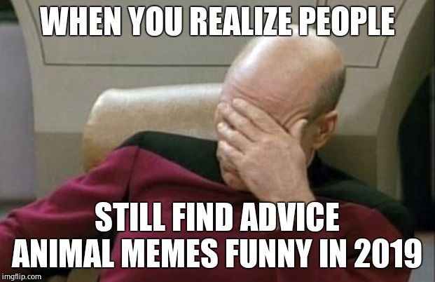 Coming back to this website was a mistake | WHEN YOU REALIZE PEOPLE STILL FIND ADVICE ANIMAL MEMES FUNNY IN 2019 | image tagged in memes,captain picard facepalm,cringe,normies,dead memes,2008 | made w/ Imgflip meme maker