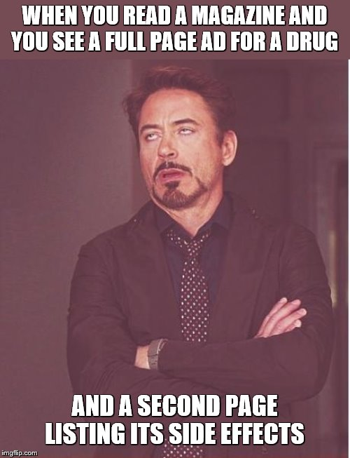 Face You Make Robert Downey Jr | WHEN YOU READ A MAGAZINE AND YOU SEE A FULL PAGE AD FOR A DRUG AND A SECOND PAGE LISTING ITS SIDE EFFECTS | image tagged in memes,face you make robert downey jr,drugs,advertising,magazines,side effects | made w/ Imgflip meme maker