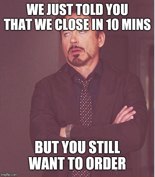 Face You Make Robert Downey Jr Meme | WE JUST TOLD YOU THAT WE CLOSE IN 10 MINS BUT YOU STILL WANT TO ORDER | image tagged in memes,face you make robert downey jr | made w/ Imgflip meme maker