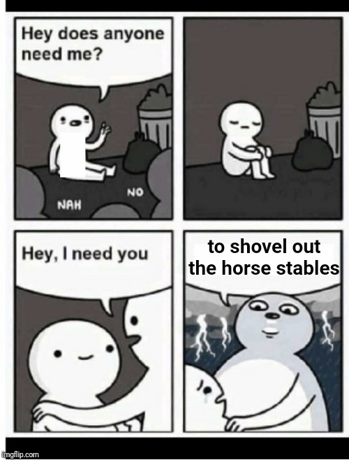 Hey does anyone need me | to shovel out the horse stables | image tagged in hey does anyone need me | made w/ Imgflip meme maker