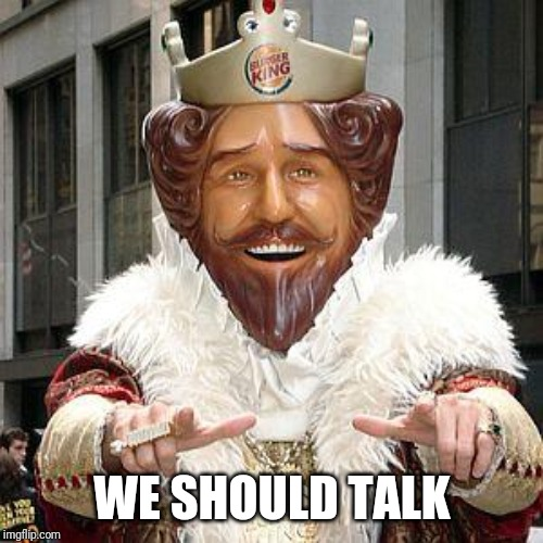 burger king | WE SHOULD TALK | image tagged in burger king | made w/ Imgflip meme maker