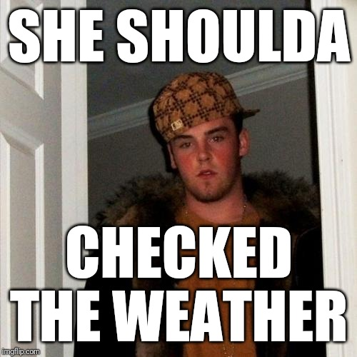 Scumbag Steve Meme | SHE SHOULDA CHECKED THE WEATHER | image tagged in memes,scumbag steve | made w/ Imgflip meme maker