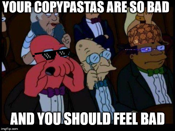 You Should Feel Bad Zoidberg |  YOUR COPYPASTAS ARE SO BAD; AND YOU SHOULD FEEL BAD | image tagged in memes,you should feel bad zoidberg | made w/ Imgflip meme maker