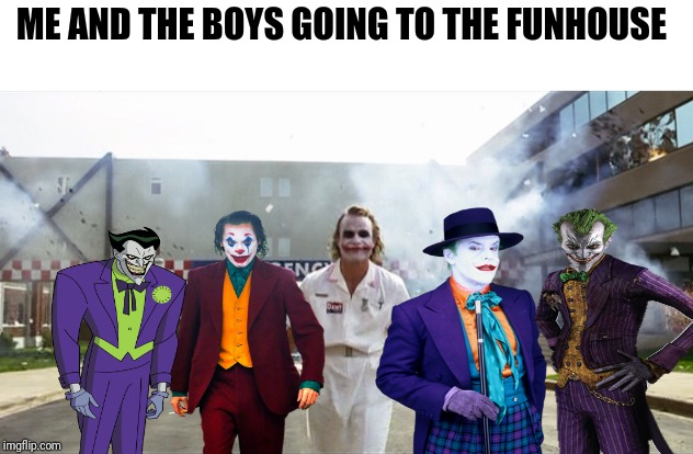 Send in the clowns | ME AND THE BOYS GOING TO THE FUNHOUSE | image tagged in memes,joker,dc comics,funny,clowns,me and the boys | made w/ Imgflip meme maker